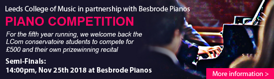 Semi-Finals of the Leeds College of Music Piano Competition for Conservatoire Students in partnership with Besbrode Pianos. For the fifth year running, Besbrode Pianos proudly supports upcoming talent from the LCom conservatoire. Each student will choose and perform two Preludes by Nino Rota. The competition will be adjudicated by Dr. Inja Stanovich, international concert pianist and researcher at The University of Huddersfield. Watch the six semi-finalists battle it out head to head for the chance to win £500 and their own prizewinning recital. Free Entry. All Welcome