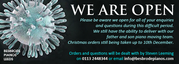 We are open. Although our showroom is temporarily closed for visiting, our business remains open and operating as usual. Orders can still be placed from our web site with a guaranteed Christmas delivery up to 10th December thanks to our father and son piano moving team. Orders and questions can be dealt with by a phone call to Steven Leeming 07775 603828 or email info@besbrodepianos.com. This is a difficult period for us all and our dedicated team is working hard to ensure you can celebrate the gift of music this Christmas time.