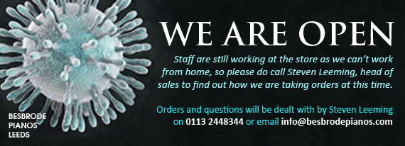 We are open. Staff are still working at the store as we can�t work from home, so please do call Steven Leeming head of sales to find out how we are taking orders at this time. Orders and questions can be dealt with by a phone call to Steven Leeming 07775 603828 or email info@besbrodepianos.com