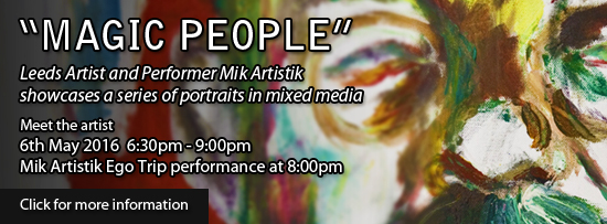 Mik Artistik Magic People. Leeds artist and performer Mik Artistik showcases a series of portraits in mixed media. Meet the artist 6:30pm - 9:00pm 6th May 2016. Mik Artistik and his Ego Trip will perform at 8pm