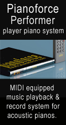 The Pianoforce Performance player piano system is a MIDI equipped music playback and record system (with record option) for acoustic pianos. New! Use your IPhone as a remote controller. Click to find out more information and pricing.